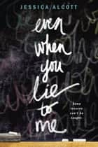 Even When You Lie to Me ebook by Jessica Alcott