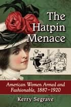 The Hatpin Menace - American Women Armed and Fashionable, 1887-1920 eBook by Kerry Segrave