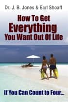 How to Get Everything You Want - If You Can Count to Four.., ebook by Dr. J. B. Jones, Earl Shoaff