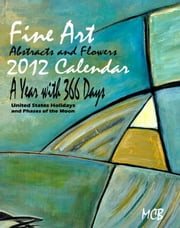 Fine Art Abstracts and Flowers 2012 Calendar A Year with 366 Days - United States Holidays and Phases of the Moon ebook by Marie Christine Belkadi