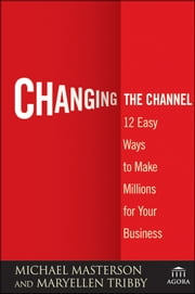 Changing the Channel - 12 Easy Ways to Make Millions for Your Business ebook by Michael Masterson,MaryEllen Tribby