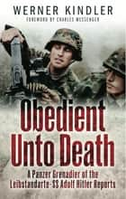 Obedient Unto Death - A Panzer-Grenadier of the Leibstandarte- SS Adolf Hitler Reports ebook by Werner Kindler, Charles Messenger