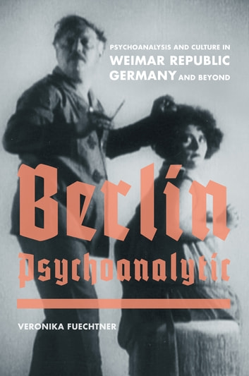 Berlin Psychoanalytic - Psychoanalysis and Culture in Weimar Republic Germany and Beyond ebook by Veronika Fuechtner