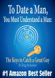 To Date a Man, You Must Understand a Man: The Keys to Catch a Great Guy (Relationship and Dating Advice for Women) ebook by Gregg Michaelsen