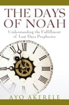 The Days of Noah - Understanding the Fulfillment of Last Days Prophecies ebook by Ayo Akerele