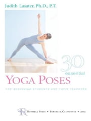 30 Essential Yoga Poses - For Beginning Students and Their Teachers ebook by Judith Hanson Lasater , Ph.D.