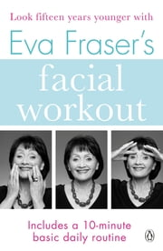 Eva Fraser's Facial Workout - Look Fifteen Years Younger with this Easy Daily Routine ebook by Eva Fraser