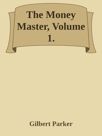 The Money Master, Volume 1. ebook by Gilbert Parker