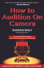 How to Audition on Camera ebook by Sharon Bialy,Bryan Cranston,Vince Gilligan,David Mamet,Norman Reedus