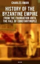 History of the Byzantine Empire: From the Foundation until the Fall of Constantinople (328-1453) - Organization of the Eastern Roman Empire, The Greatest Emperors & Dynasties: Justinian, Macedonian Dynasty, Comneni, The Wars Against the Goths, Germans & Turks ebook by Charles Oman