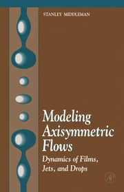 Modeling Axisymmetric Flows: Dynamics of Films, Jets, and Drops ebook by Middleman, Stanley