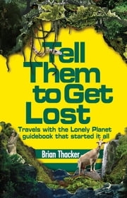 Tell Them to Get Lost - Travels With the Lonely Planet Guide Book That Started it All ebook by Brian Thacker
