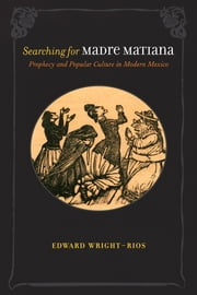 Searching for Madre Matiana - Prophecy and Popular Culture in Modern Mexico ebook by Edward Wright-Rios