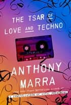 The Tsar of Love and Techno ebook by Anthony Marra