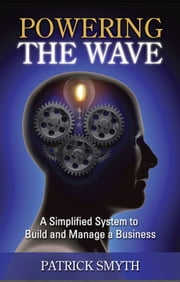 Powering The Wave - A Simplified System to Build and Manage a Business ebook by Patrick Smyth