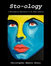Sto-ology: A Metaphysical Exploration of the Human Condition ebook by Christopher Meesto Erato