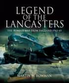 Legend of the Lancasters - The Bomber War from England 1942-45 ebook by Martin W. Bowman