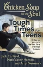 Chicken Soup for the Soul: Tough Times for Teens ebook by Jack Canfield,Mark Victor Hansen,Amy Newmark