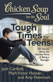 Chicken Soup for the Soul: Tough Times for Teens - 101 Stories about the Hardest Parts of Being a Teenager ebook by Jack Canfield,Mark Victor Hansen,Amy Newmark