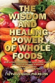 The Wisdom and Healing Power of Whole Foods: Harnessing the Incredible Healing Power of Nature Through Whole Foods. Making Your Body Healthier, So that Your Body Can Regulate and Repair Itself. ebook by Patrick Quillin