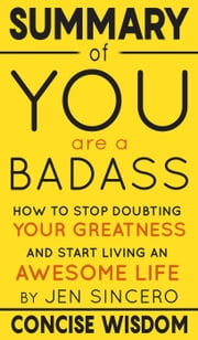 Summary of You Are a Badass: How to Stop Doubting Your Greatness and Start Living an Awesome Life by Jen Sincero ebook by Concise Wisdom