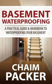 Basement Waterproofing - A Practical Guide & Handbook to Waterproofing Your Basement ebook by Chaim Packer