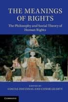 The Meanings of Rights - The Philosophy and Social Theory of Human Rights ebook by Costas Douzinas, Conor Gearty