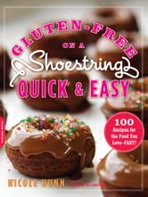 Gluten-Free on a Shoestring, Quick and Easy - 100 Recipes for the Food You Love--Fast! ebook by Nicole Hunn