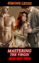 Mastering the Virgin Box Set Two - A BDSM Menage Erotic Romance ebook by Simone Leigh