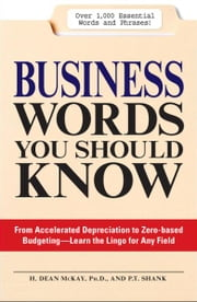 Business Words You Should Know: From accelerated Depreciation to Zero-based Budgeting - Learn the Lingo for Any Field ebook by H. Dean McKay,P.T. Shank