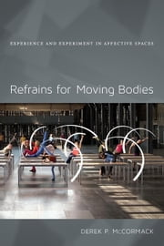 Refrains for Moving Bodies - Experience and Experiment in Affective Spaces ebook by Derek P. McCormack
