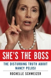 She's the Boss - The Disturbing Truth About Nancy Pelosi ebook by Rochelle Schweizer