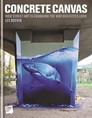 Concrete Canvas - How Street Art Is Changing the Way Our Cities Look ebook by Dr Lee Bofkin