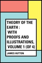 Theory of the Earth : With Proofs and Illustrations, Volume 1 (of 4) ebook by James Hutton