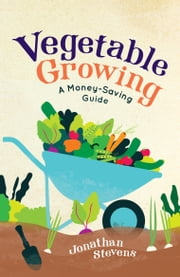 Vegetable Growing - A Money-saving Guide ebook by Jonathan Stevens