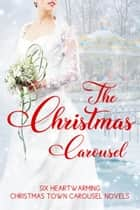 The Christmas Carousel: Six Heartwarming Christmas Town Carousel Novels ebook by Anna Adams, Beth Carpenter, Melinda Curtis,...