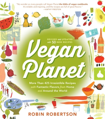 Vegan Planet, Revised Edition - 425 Irresistible Recipes With Fantastic Flavors from Home and Around the World ebook by Robin Robertson