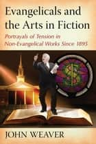 Evangelicals and the Arts in Fiction - Portrayals of Tension in Non-Evangelical Works Since 1895 ebook by John Weaver