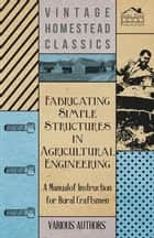 Fabricating Simple Structures in Agricultural Engineering - A Manual of Instruction for Rural Craftsmen ebook by Various