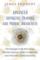 Advanced Autogenic Training and Primal Awareness - Techniques for Wellness, Deeper Connection to Nature, and Higher Consciousness ebook by James Endredy