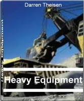 Heavy Equipment - The Complete Guide to Excavation Equipment, Cat Heavy Equipment, Construction Equipment and Much More ebook by Darren Theisen