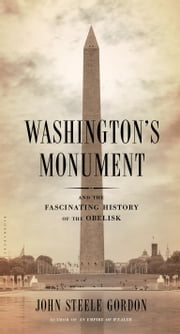Washington's Monument - And the Fascinating History of the Obelisk ebook by John Steele Gordon