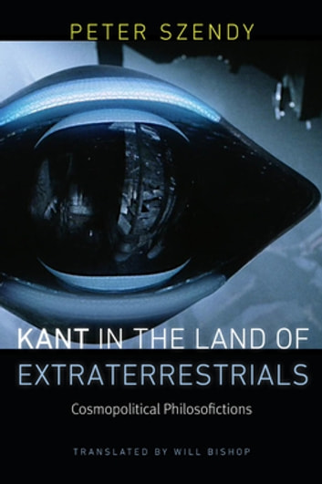 Kant in the Land of Extraterrestrials - Cosmopolitical Philosofictions ebook by Peter Szendy