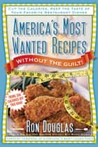 America's Most Wanted Recipes Without the Guilt - Cut the Calories, Keep the Taste of Your Favorite Restaurant Dishes ebook by Ron Douglas