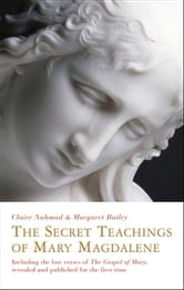 The Secret Teachings of Mary Magdalene - Including the Lost Verses of The Gospel of Mary, Revealed and Published for the First Time ebook by Claire Nahmad,Margaret Bailey