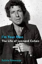 I'm Your Man: The Life of Leonard Cohen ebook by Sylvie Simmons