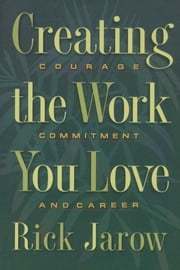 Creating the Work You Love - Courage, Commitment, and Career ebook by Rick Jarow, Ph.D.