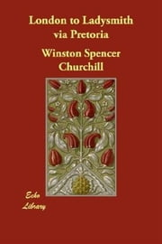 London To Ladysmith Via Pretoria ebook by Winston Spencer Churchill