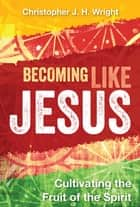 Becoming Like Jesus - Cultivating the Fruit of the Spirit ebook by Christopher J. H. Wright