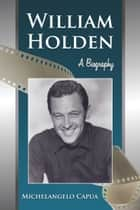 William Holden - A Biography ebook by Michelangelo Capua